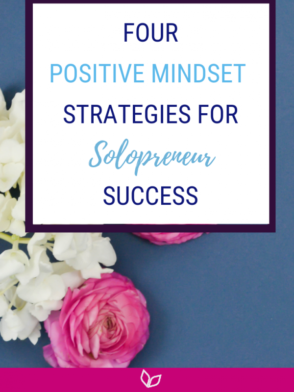 Four Positive Mindset Strategies For Solopreneur Success